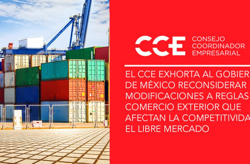 EL CCE EXHORTA AL GOBIERNO DE MÉXICO RECONSIDERAR MODIFICACIONES A REGLAS DE COMERCIO EXTERIOR QUE AFECTAN LA COMPETITIVIDAD Y EL LIBRE MERCADO